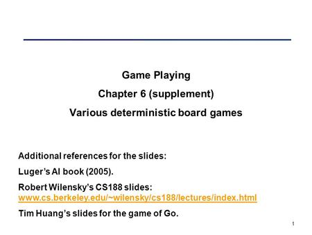 1 Game Playing Chapter 6 (supplement) Various deterministic board games Additional references for the slides: Luger's AI book (2005). Robert Wilensky's.