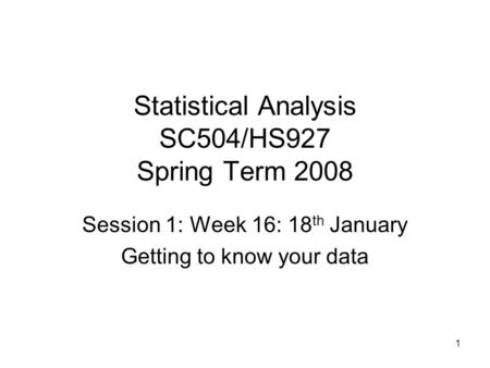 1 Statistical Analysis SC504/HS927 Spring Term 2008 Session 1: Week 16: 18 th January Getting to know your data.