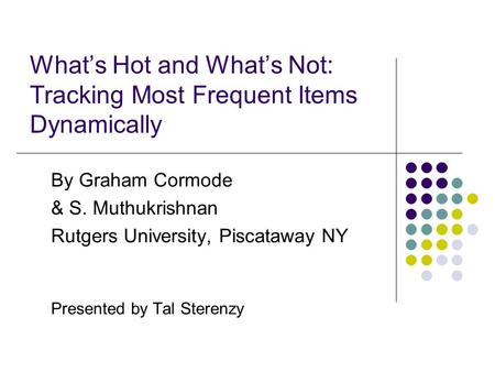 What's Hot and What's Not: Tracking Most Frequent Items Dynamically By Graham Cormode & S. Muthukrishnan Rutgers University, Piscataway NY Presented by.