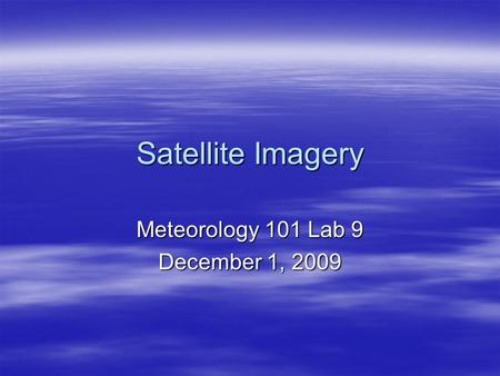 Satellite Imagery Meteorology 101 Lab 9 December 1, 2009.