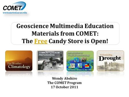 Www.meted.ucar.edu Wendy Abshire The COMET Program 17 October 2011 Geoscience Multimedia Education Materials from COMET: The Free Candy Store is Open!