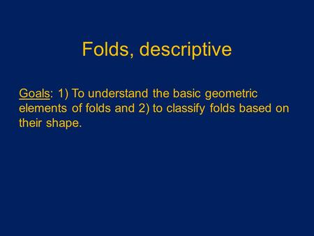 Folds, descriptive Goals: 1) To understand the basic geometric elements of folds and 2) to classify folds based on their shape.