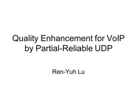 Quality Enhancement for VoIP by Partial-Reliable UDP Ren-Yuh Lu.