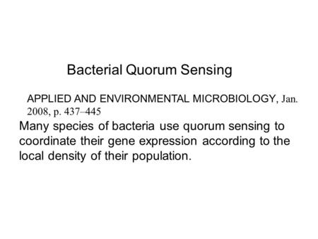 Bacterial Quorum Sensing Many species of bacteria use quorum sensing to coordinate their gene expression according to the local density of their population.