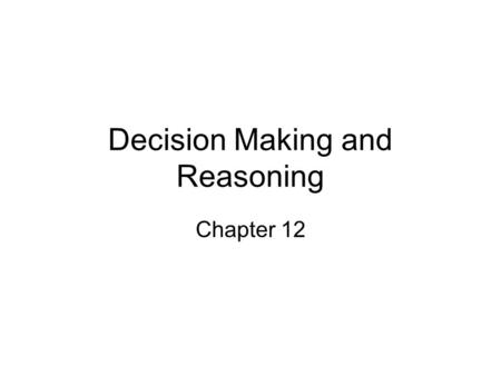 Decision Making and Reasoning Chapter 12. Outline 1.Judgment and Decision Making 1.Classical Decision Theory 2.Satisficing 3.Elimination by Aspects 4.Heuristics.