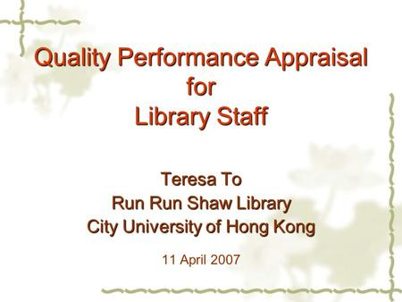 Quality Performance Appraisal for Library Staff Teresa To Run Run Shaw Library City University of Hong Kong 11 April 2007.