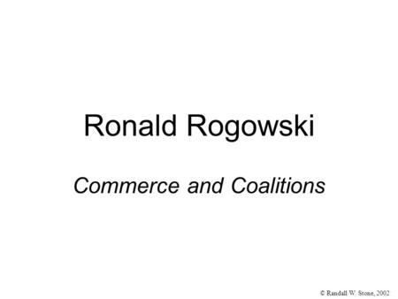 © Randall W. Stone, 2002 Ronald Rogowski Commerce and Coalitions.