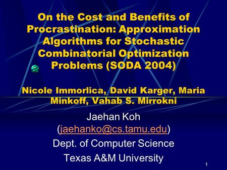 1 On the Cost and Benefits of Procrastination: Approximation Algorithms for Stochastic Combinatorial Optimization Problems (SODA 2004) Nicole Immorlica,