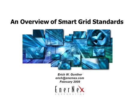 An Overview of Smart Grid Standards Erich W. Gunther February 2009.
