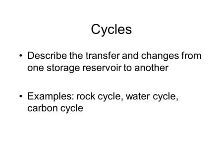 Cycles Describe the transfer and changes from one storage reservoir to another Examples: rock cycle, water cycle, carbon cycle.