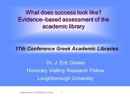 1 GreekAcadLibs17 JED 2008 © J.E. Davies What does success look like? Evidence–based assessment of the academic library Dr. J. Eric Davies Honorary Visiting.