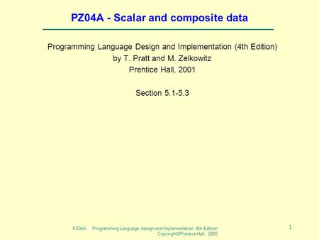 PZ04A Programming Language design and Implementation -4th Edition Copyright©Prentice Hall, 2000 1 PZ04A - Scalar and composite data Programming Language.