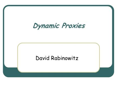 Dynamic Proxies David Rabinowitz. March 3rd, 2004 Object Oriented Design Course 2 Dynamic Proxies Support for creating classes at runtime Each such class.