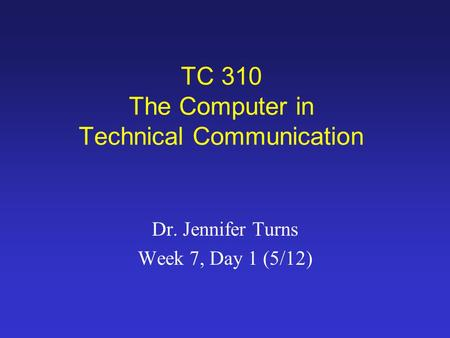 TC 310 The Computer in Technical Communication Dr. Jennifer Turns Week 7, Day 1 (5/12)