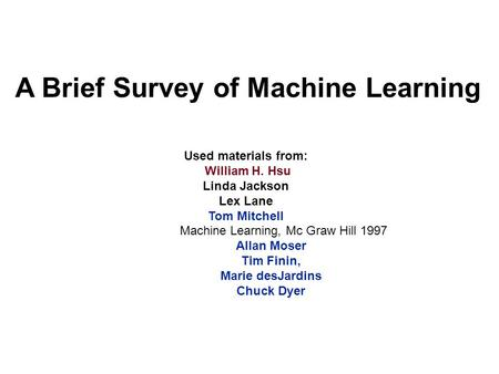 A Brief Survey of Machine Learning Used materials from: William H. Hsu Linda Jackson Lex Lane Tom Mitchell Machine Learning, Mc Graw Hill 1997 Allan Moser.