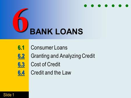 Slide 1 BANK LOANS 6.1 6.1 Consumer Loans 6.2 6.2 6.2 Granting and Analyzing Credit 6.3 6.3 6.3 Cost of Credit 6.4 6.4 6.4 Credit and the Law 6.