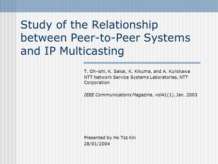 Study of the Relationship between Peer-to-Peer Systems and IP Multicasting T. Oh-ishi, K. Sakai, K. Kikuma, and A. Kurokawa NTT Network Service Systems.