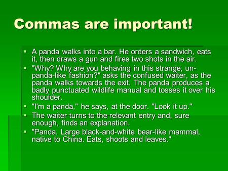 Commas are important!  A panda walks into a bar. He orders a sandwich, eats it, then draws a gun and fires two shots in the air.  Why? Why are you behaving.