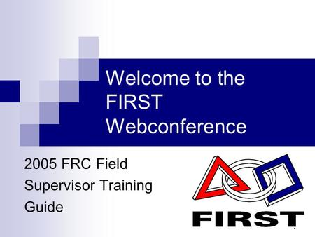 1 Welcome to the FIRST Webconference 2005 FRC Field Supervisor Training Guide.