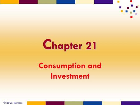 © 2005 Thomson C hapter 21 Consumption and Investment.