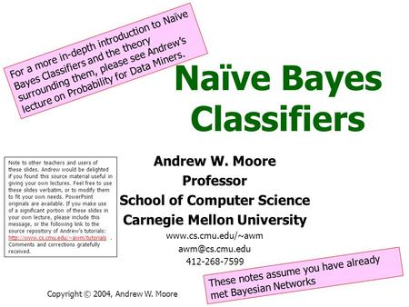 Copyright © 2004, Andrew W. Moore Naïve Bayes Classifiers Andrew W. Moore Professor School of Computer Science Carnegie Mellon University www.cs.cmu.edu/~awm.
