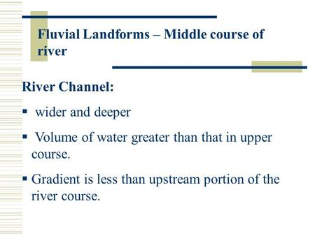 Fluvial Landforms – Middle course of river River Channel:  wider and deeper  Volume of water greater than that in upper course.  Gradient is less than.