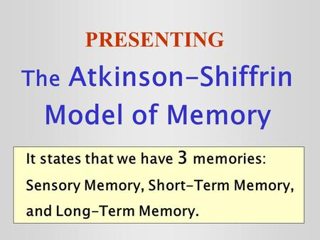 PRESENTING The Atkinson-Shiffrin Model of Memory It states that we have 3 memories: Sensory Memory, Short-Term Memory, and Long-Term Memory.