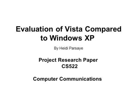 Evaluation of Vista Compared to Windows XP By Heidi Parsaye Project Research Paper CS522 Computer Communications.