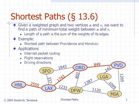 © 2004 Goodrich, Tamassia Shortest Paths1 Shortest Paths (§ 13.6) Given a weighted graph and two vertices u and v, we want to find a path of minimum total.
