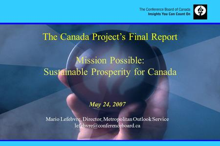 The Canada Project's Final Report Mission Possible: Sustainable Prosperity for Canada May 24, 2007 Mario Lefebvre, Director, Metropolitan Outlook Service.