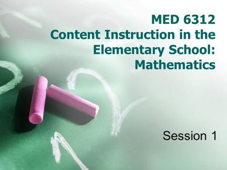 MED 6312 Content Instruction in the Elementary School: Mathematics Session 1.