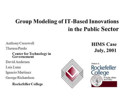 HIMS Case July, 2001 Group Modeling of IT ‑ Based Innovations in the Public Sector Anthony Cresswell Theresa Pardo Center for Technology in Governement.
