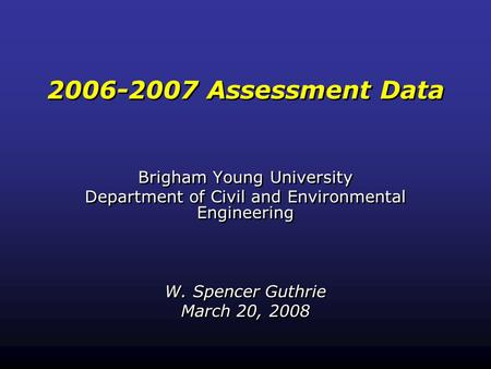 2006-2007 Assessment Data Brigham Young University Department of Civil and Environmental Engineering W. Spencer Guthrie March 20, 2008 Brigham Young University.