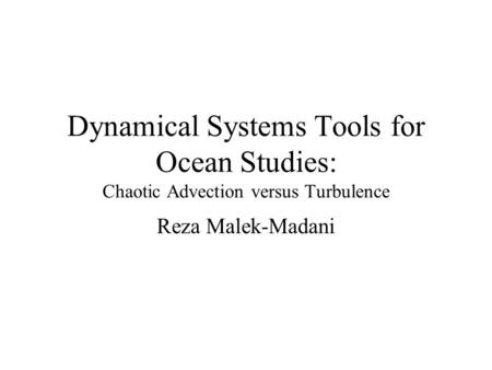 Dynamical Systems Tools for Ocean Studies: Chaotic Advection versus Turbulence Reza Malek-Madani.