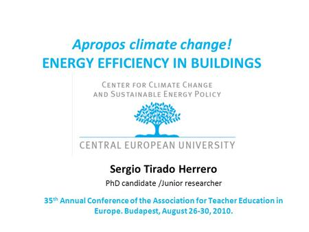 Apropos climate change! ENERGY EFFICIENCY IN BUILDINGS Sergio Tirado Herrero PhD candidate /Junior researcher 35 th Annual Conference of the Association.