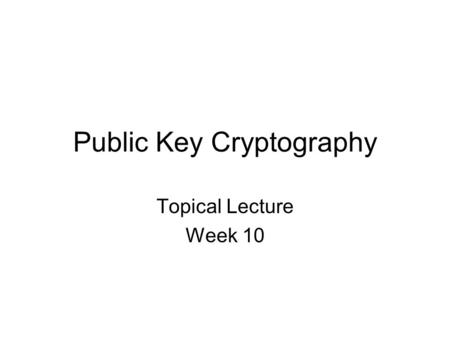 Public Key Cryptography Topical Lecture Week 10. PUBLIC AB Public Key Cryptography A: Hey B, send me an encoded message. This is how you encode a message.
