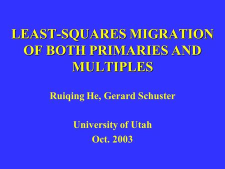 LEAST-SQUARES MIGRATION OF BOTH PRIMARIES AND MULTIPLES Ruiqing He, Gerard Schuster University of Utah Oct. 2003.