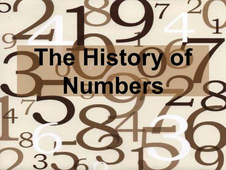 The History of Numbers Introduction Numbers serve two purposes –Tools for Counting and Measuring –Attempt to Understand the Unexplainable Natural versus.