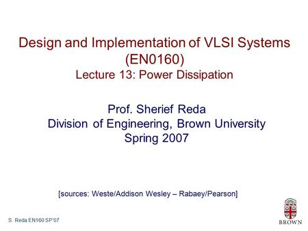 S. Reda EN160 SP'07 Design and Implementation of VLSI Systems (EN0160) Lecture 13: Power Dissipation Prof. Sherief Reda Division of Engineering, Brown.