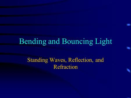 Bending and Bouncing Light Standing Waves, Reflection, and Refraction.