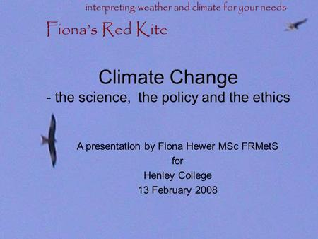 Climate Change - the science, the policy and the ethics A presentation by Fiona Hewer MSc FRMetS for Henley College 13 February 2008 Fiona's Red Kite.