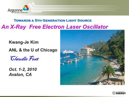 An X-Ray Free Electron Laser Oscillator Kwang-Je Kim ANL & the U of Chicago Claudio Fest Oct. 1-2, 2010 Avalon, CA.