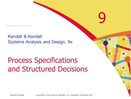 Kendall & KendallCopyright © 2014 Pearson Education, Inc. Publishing as Prentice Hall 9 Kendall & Kendall Systems Analysis and Design, 9e Process Specifications.