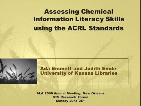 Ada Emmett and Judith Emde University of Kansas Libraries Assessing Chemical Information Literacy Skills using the ACRL Standards ALA 2006 Annual Meeting,