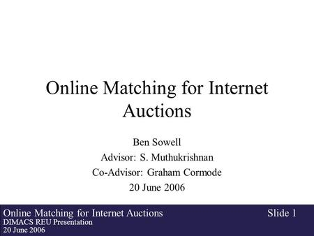 Online Matching for Internet Auctions DIMACS REU Presentation 20 June 2006 Slide 1 Online Matching for Internet Auctions Ben Sowell Advisor: S. Muthukrishnan.