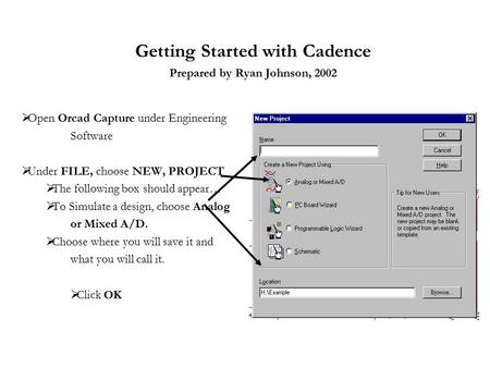 Getting Started with Cadence Prepared by Ryan Johnson, 2002  Open Orcad Capture under Engineering Software  Under FILE, choose NEW, PROJECT  The following.