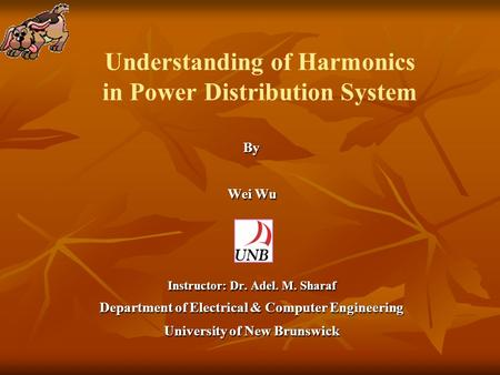 Understanding of Harmonics in Power Distribution System By Wei Wu Wei Wu Instructor: Dr. Adel. M. Sharaf Department of Electrical & Computer Engineering.
