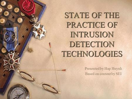 STATE OF THE PRACTICE OF INTRUSION DETECTION TECHNOLOGIES Presented by Hap Huynh Based on content by SEI.