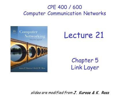 Chapter 5 Link Layer slides are modified from J. Kurose & K. Ross CPE 400 / 600 Computer Communication Networks Lecture 21.
