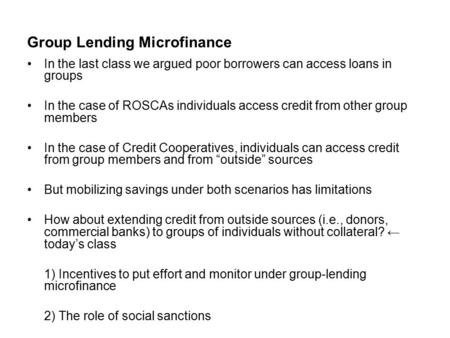 Group Lending Microfinance In the last class we argued poor borrowers can access loans in groups In the case of ROSCAs individuals access credit from other.
